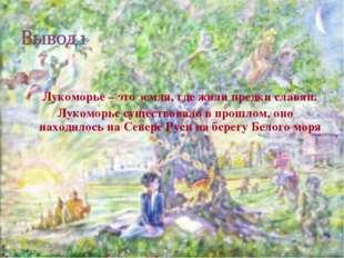 Лукоморье – это земля, где жили предки славян. Лукоморье существовало в прош