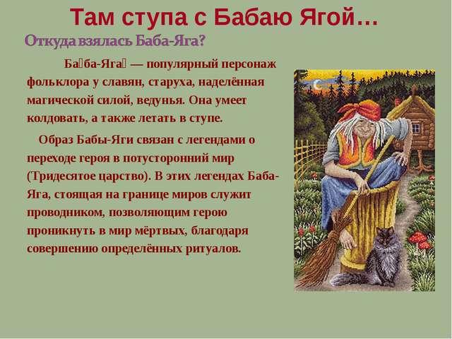 Ба́ба-Яга́ — популярный персонаж фольклора у славян, старуха, наделённая маг...