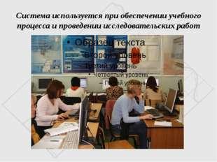 Система используется при обеспечении учебного процесса и проведении исследова