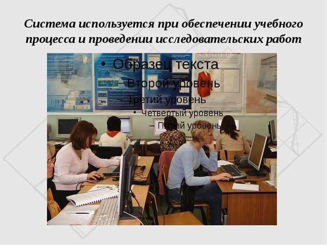 Система используется при обеспечении учебного процесса и проведении исследова...
