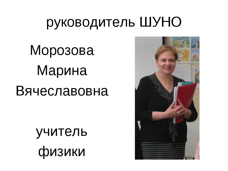 руководитель ШУНО Морозова Марина Вячеславовна учитель физики