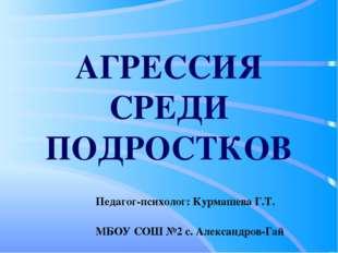 АГРЕССИЯ СРЕДИ ПОДРОСТКОВ Педагог-психолог: Курмашева Г.Т. МБОУ СОШ №2 с. Але
