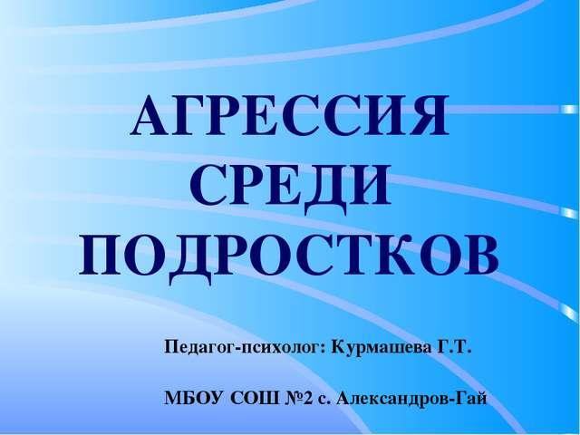 АГРЕССИЯ СРЕДИ ПОДРОСТКОВ Педагог-психолог: Курмашева Г.Т. МБОУ СОШ №2 с. Але...