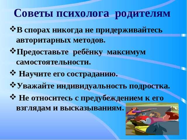 Советы психолога родителям В спорах никогда не придерживайтесь авторитарных м...