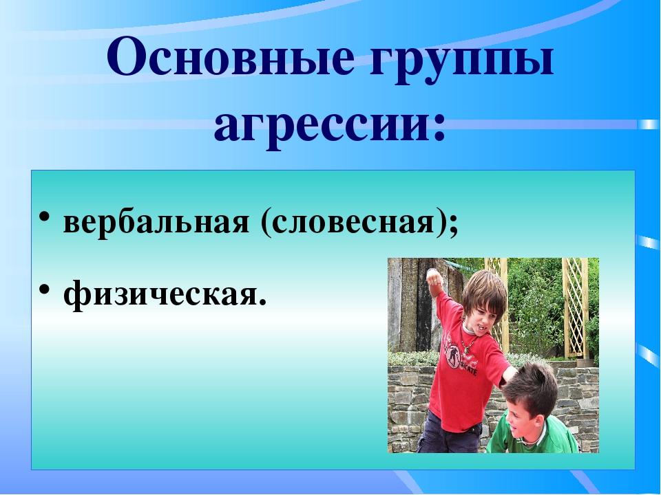 Основные группы агрессии: вербальная (словесная); физическая.