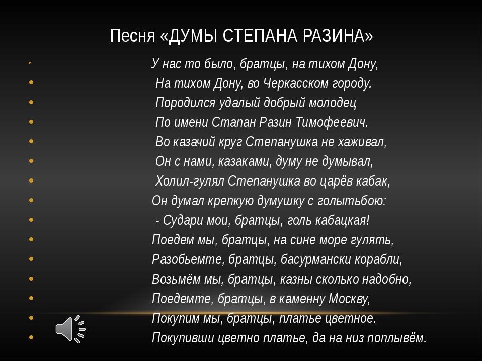 Песня «ДУМЫ СТЕПАНА РАЗИНА» У нас то было, братцы, на тихом Дону, На тихом До...