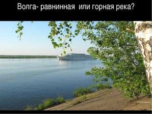 Волга- равнинная или горная река?