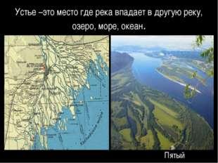 Устье –это место где река впадает в другую реку, озеро, море, океан. Для прав