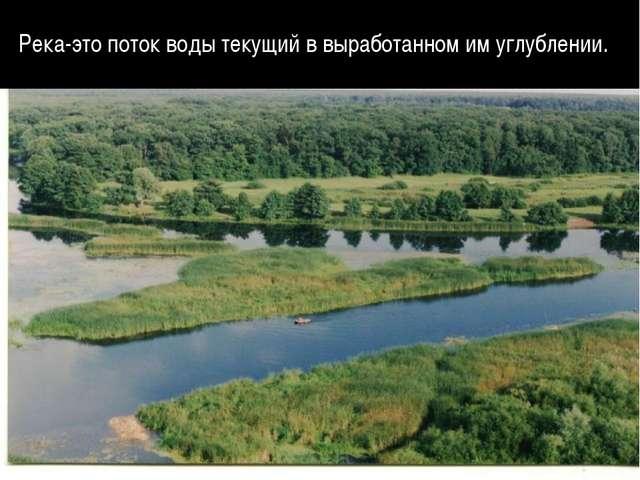 Река-это поток воды текущий в выработанном им углублении.