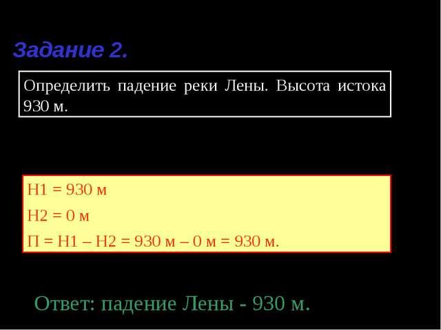 Задание 2. Определить падение реки Лены. Высота истока 930 м. Решение. Н1 = 9...