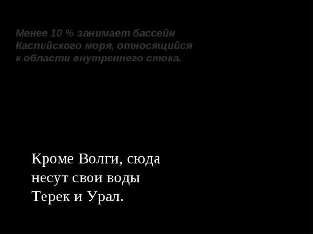 Менее 10 % занимает бассейн Каспийского моря, относящийся к области внутренне...