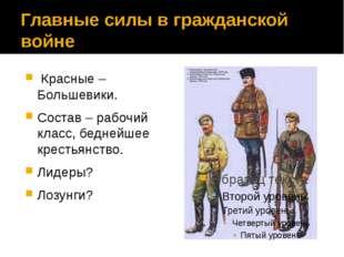Главные силы в гражданской войне Красные – Большевики. Состав – рабочий клас