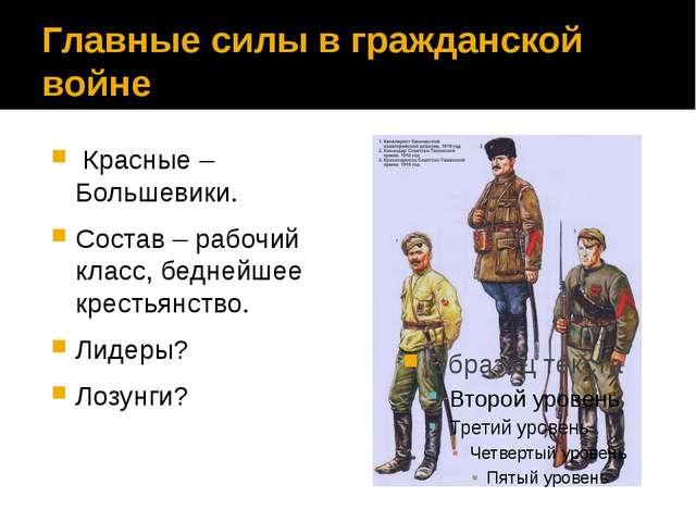 Главные силы в гражданской войне Красные – Большевики. Состав – рабочий клас...