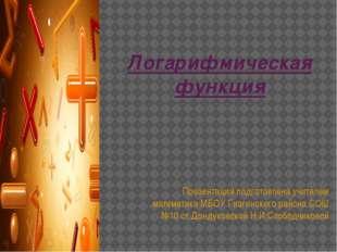 Логарифмическая функция Презентация подготовлена учителем математики МБОУ Гиа