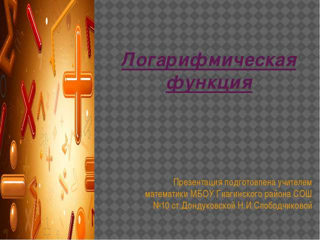 Логарифмическая функция Презентация подготовлена учителем математики МБОУ Гиа...