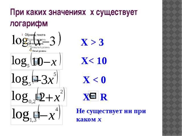 При каких значениях х существует логарифм Х > 3 X< 10 X < 0 X R Не существует...