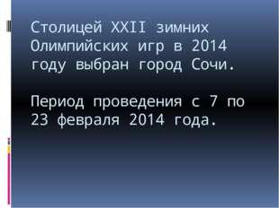 Столицей ХХII зимних Олимпийских игр в 2014 году выбран город Сочи. Период пр