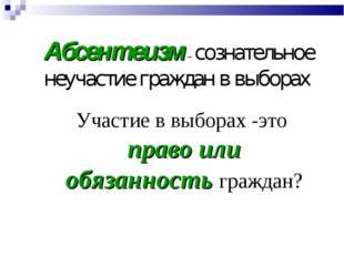 Абсентеизм – сознательное неучастие граждан в выборах Участие в выборах -это