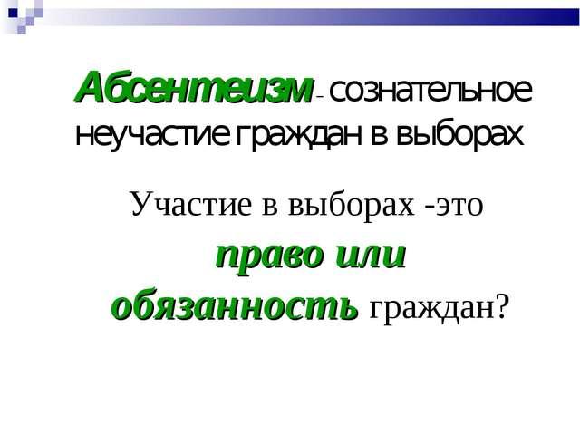 Абсентеизм – сознательное неучастие граждан в выборах Участие в выборах -это...