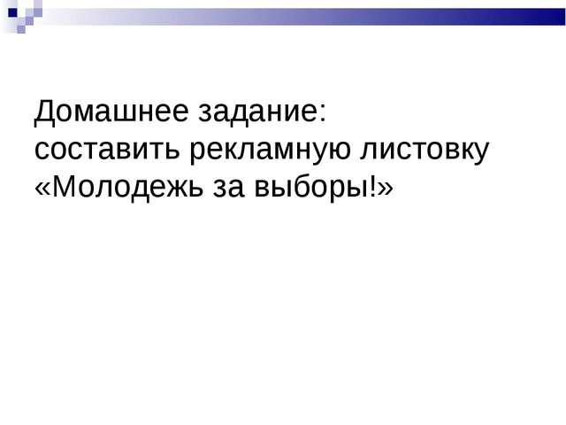 Домашнее задание: составить рекламную листовку «Молодежь за выборы!»