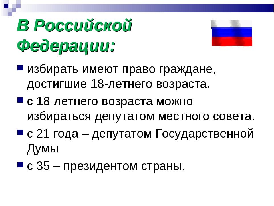 В Российской Федерации: избирать имеют право граждане, достигшие 18-летнего в...
