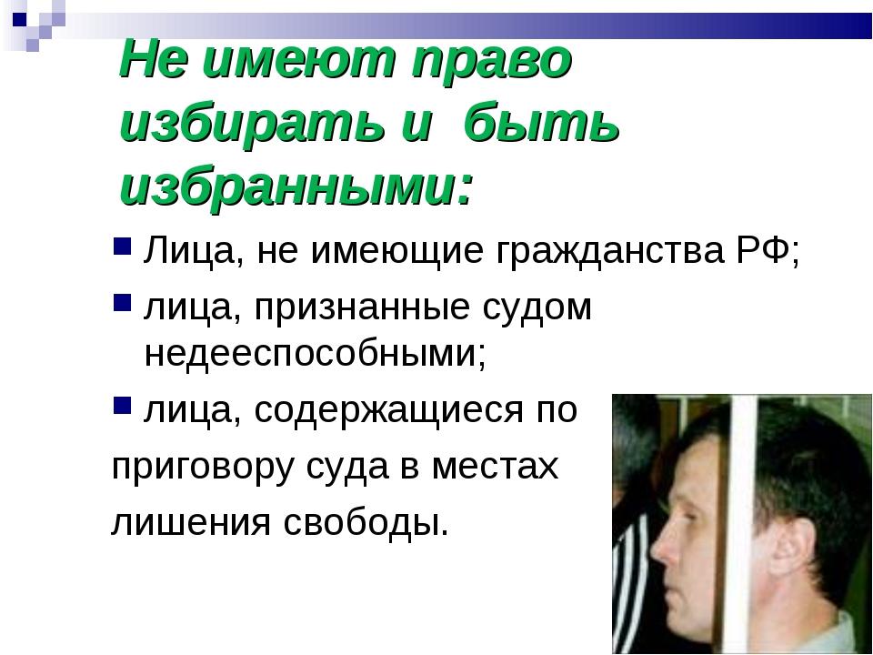 Не имеют право избирать и быть избранными: Лица, не имеющие гражданства РФ; л...