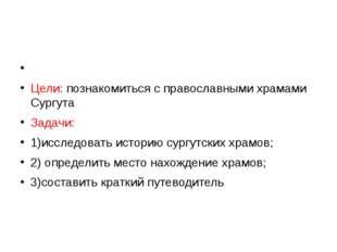 Цели: познакомиться с православными храмами Сургута Задачи: 1)исследовать