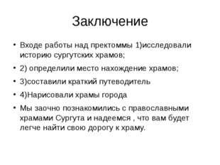 Заключение Входе работы над пректоммы 1)исследовали историю сургутских храмов