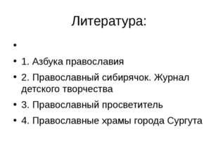 Литература:  1. Азбука православия 2. Православный сибирячок. Журнал детског