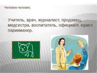 Человек-человек. Учитель, врач, журналист, продавец, медсестра, воспитатель,