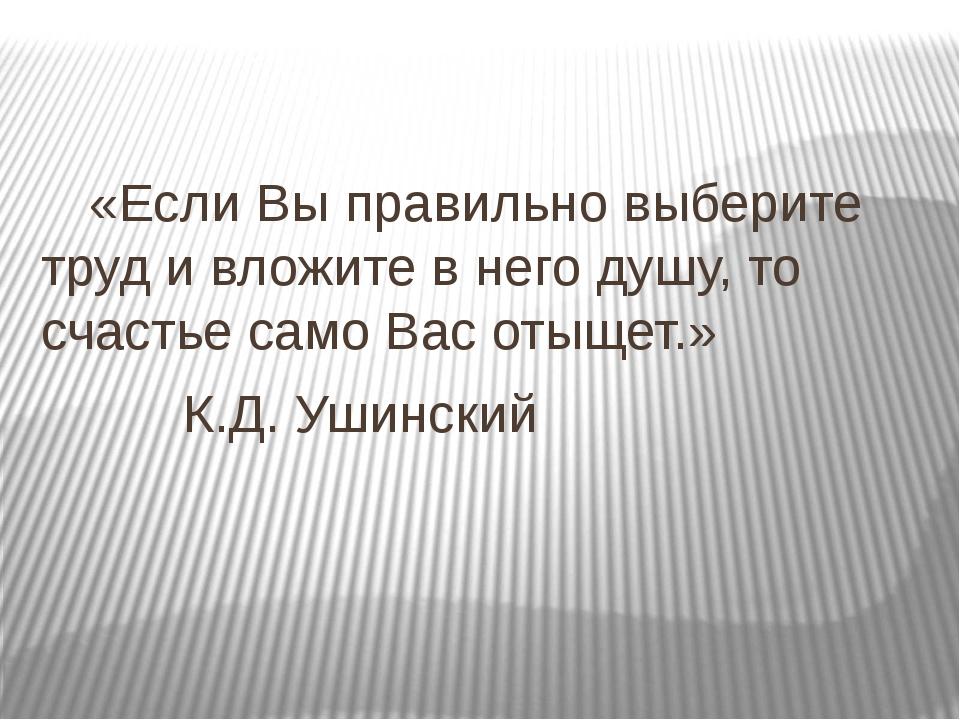 «Если Вы правильно выберите труд и вложите в него душу, то счастье само Вас...