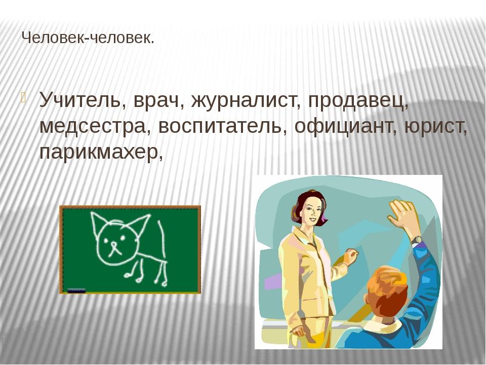 Человек-человек. Учитель, врач, журналист, продавец, медсестра, воспитатель,...