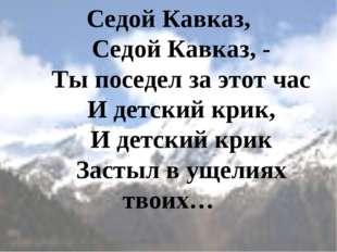 Седой Кавказ,   Седой Кавказ, -   Ты поседел за этот час   И детский кр