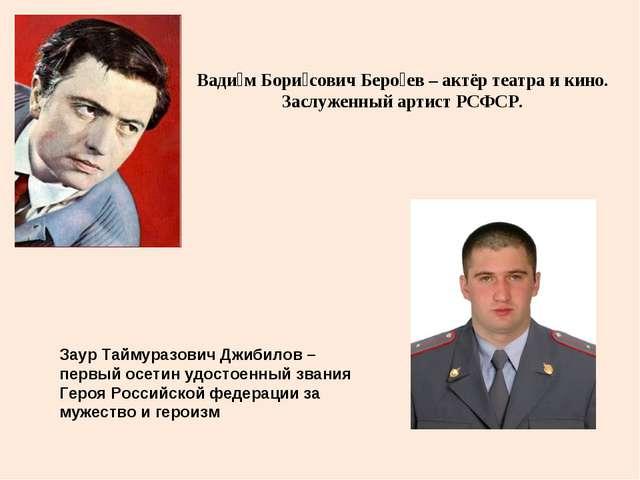 Вади́м Бори́сович Беро́ев – актёр театра и кино. Заслуженный артист РСФСР. За...
