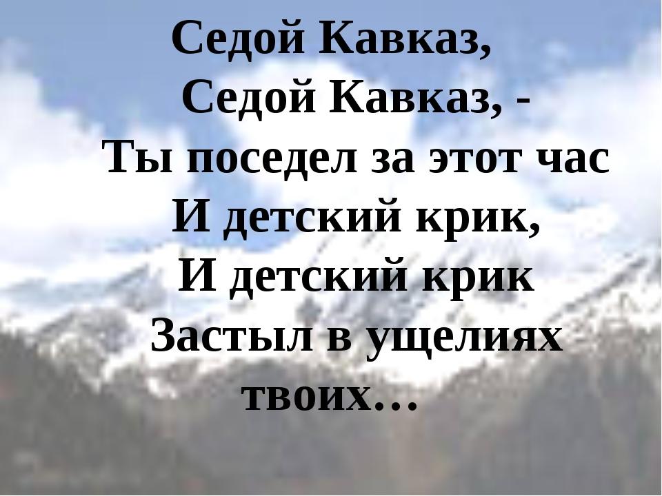 Седой Кавказ,   Седой Кавказ, -   Ты поседел за этот час   И детский кр...
