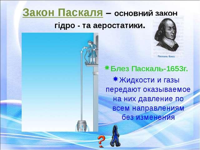 Закон Паскаля – основний закон гідро - та аеростатики. Блез Паскаль-1653г. Жи...