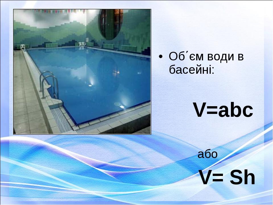 Об΄єм води в басейні: V=abc або V= Sh