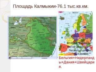 Площадь Калмыкии-76.1 тыс.кв.км. Бельгия+Нидерланды+Дания+Швейцария.