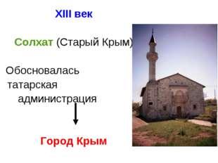 XIII век Солхат (Старый Крым)  Обосновалась татарская администрация Гор