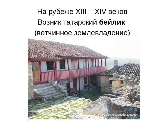 На рубеже XIII – XIV веков Возник татарский бейлик (вотчинное землевладение)