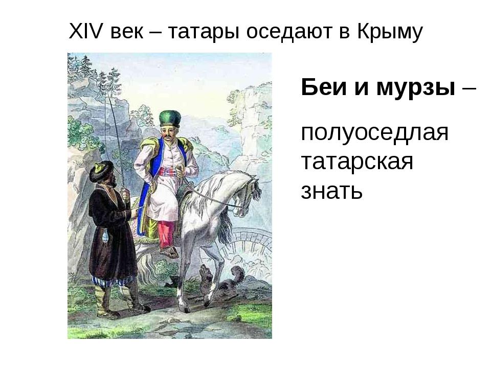 XIV век – татары оседают в Крыму Беи и мурзы – полуоседлая татарская знать