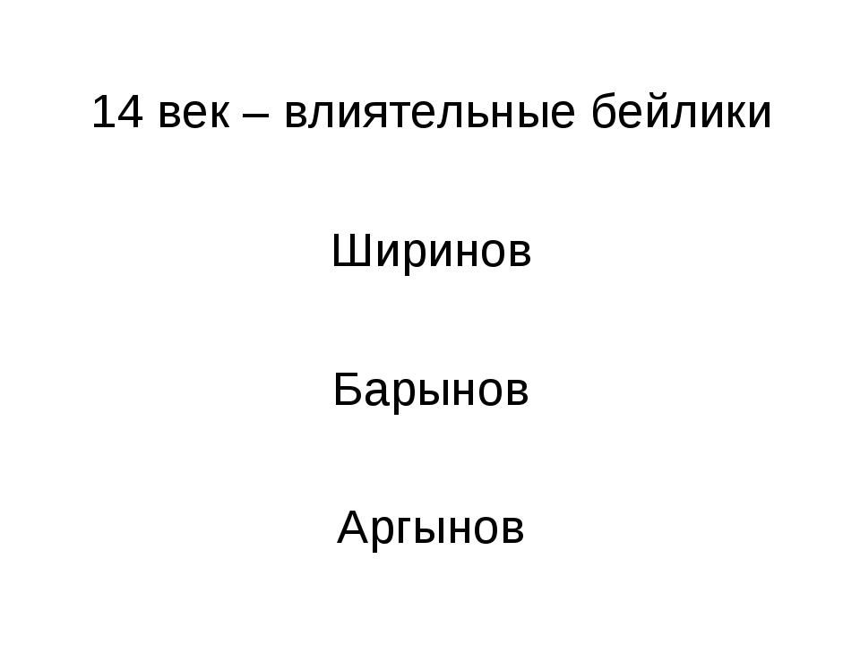 14 век – влиятельные бейлики Ширинов Барынов Аргынов