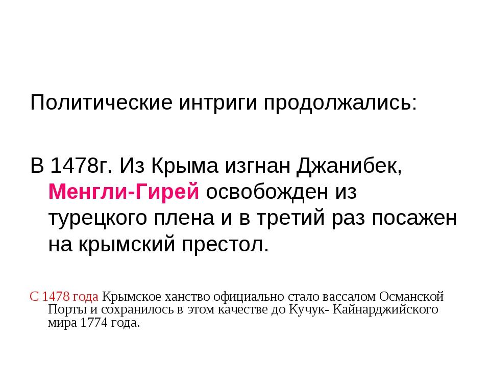 Политические интриги продолжались: В 1478г. Из Крыма изгнан Джанибек, Менгли-...