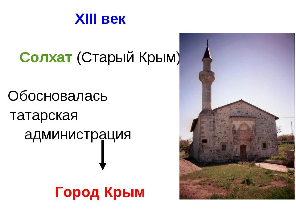 XIII век Солхат (Старый Крым)  Обосновалась татарская администрация Гор...