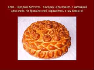 Хлеб – народное богатство. Каждому надо помнить о настоящей цене хлеба. Не бр