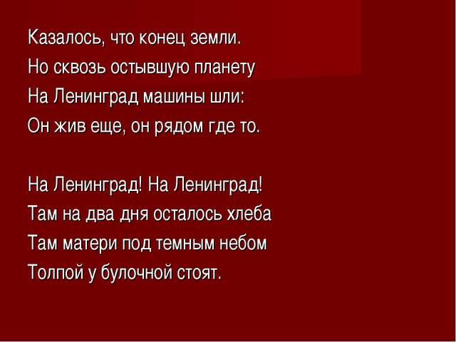 Казалось, что конец земли. Но сквозь остывшую планету На Ленинград машины шли...