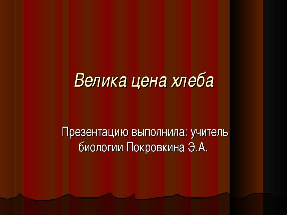 Велика цена хлеба Презентацию выполнила: учитель биологии Покровкина Э.А.