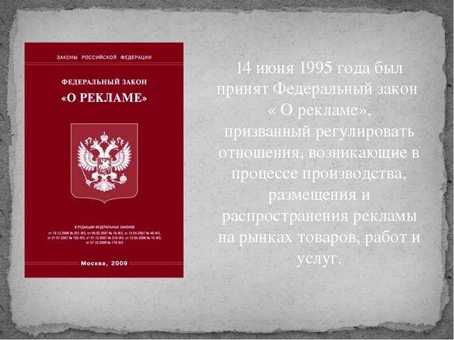 14 июня 1995 года был принят Федеральный закон « О рекламе», призванный регул...