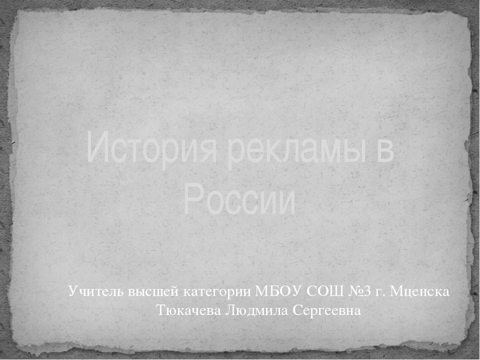 История рекламы в России Учитель высшей категории МБОУ СОШ №3 г. Мценска Тюка...