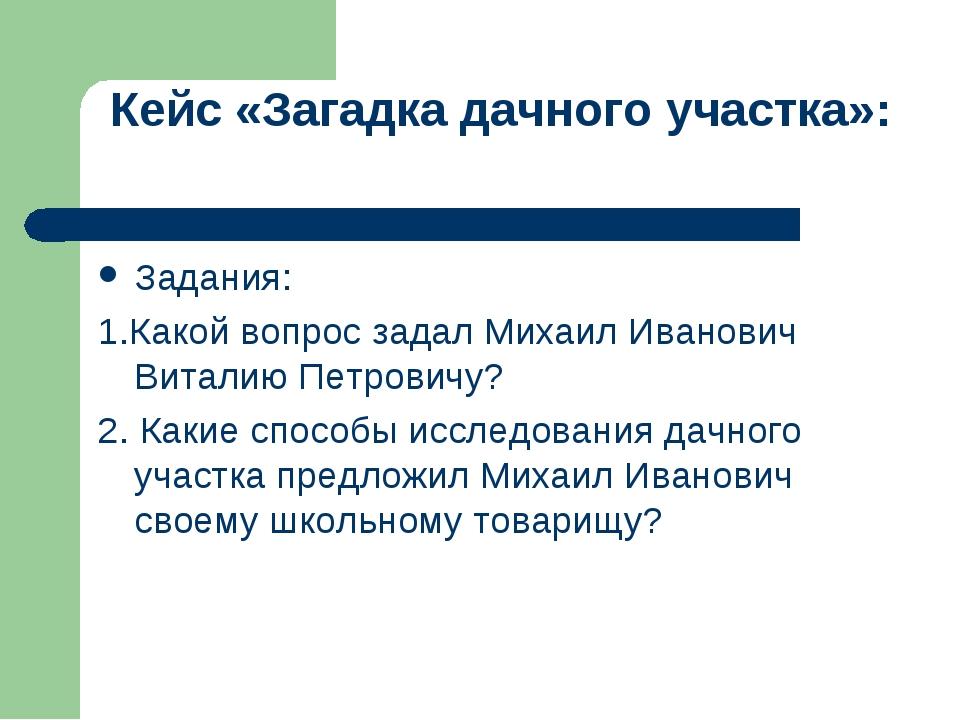 Кейс «Загадка дачного участка»: Задания: 1.Какой вопрос задал Михаил Иванови...